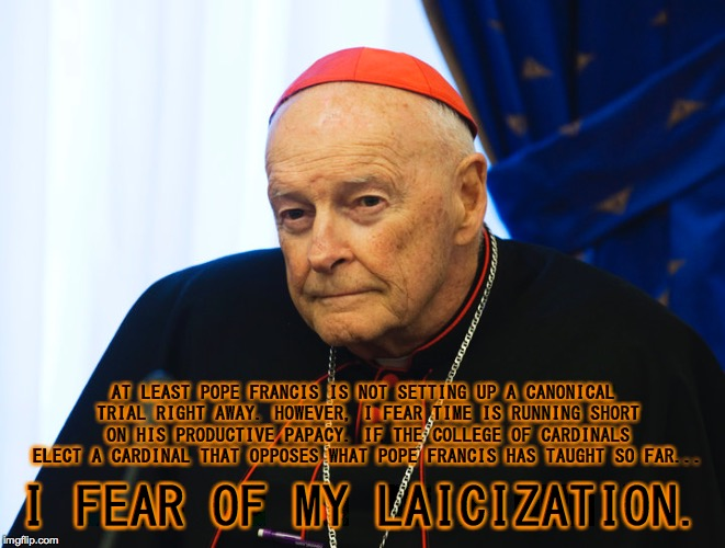 Ex-Cardinal Theodore McCarrick Fears Laicization |  AT LEAST POPE FRANCIS IS NOT SETTING UP A CANONICAL TRIAL RIGHT AWAY. HOWEVER, I FEAR TIME IS RUNNING SHORT ON HIS PRODUCTIVE PAPACY. IF THE COLLEGE OF CARDINALS ELECT A CARDINAL THAT OPPOSES WHAT POPE FRANCIS HAS TAUGHT SO FAR... I FEAR OF MY LAICIZATION. | image tagged in cardinal theodore mccarrick,college of cardinals,canonical trial,pope francis,laicization | made w/ Imgflip meme maker