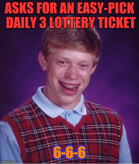 I'd throw it away. | ASKS FOR AN EASY-PICK DAILY 3 LOTTERY TICKET 6-6-6 | image tagged in memes,bad luck brian | made w/ Imgflip meme maker