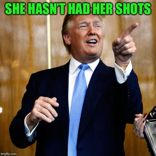 Donal Trump Birthday | SHE HASN'T HAD HER SHOTS | image tagged in donal trump birthday | made w/ Imgflip meme maker