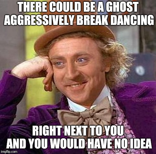 Creepy Condescending Wonka |  THERE COULD BE A GHOST AGGRESSIVELY BREAK DANCING; RIGHT NEXT TO YOU AND YOU WOULD HAVE NO IDEA | image tagged in memes,creepy condescending wonka,ghost,break dancing,ilikepie314159265358979 | made w/ Imgflip meme maker