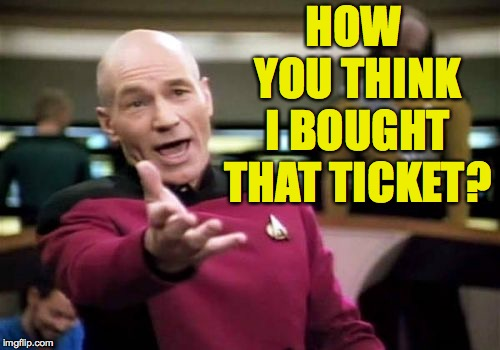 Picard Wtf Meme | HOW YOU THINK I BOUGHT THAT TICKET? | image tagged in memes,picard wtf | made w/ Imgflip meme maker