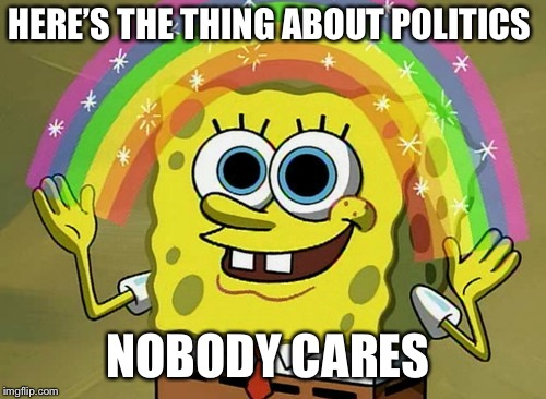 Imagination Spongebob |  HERE'S THE THING ABOUT POLITICS; NOBODY CARES | image tagged in memes,imagination spongebob | made w/ Imgflip meme maker
