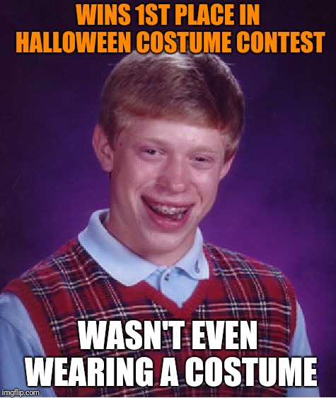 Bad Luck Brian Meme | WINS 1ST PLACE IN HALLOWEEN COSTUME CONTEST WASN'T EVEN WEARING A COSTUME | image tagged in memes,bad luck brian | made w/ Imgflip meme maker