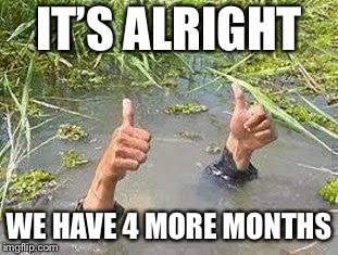 FLOODING THUMBS UP | IT'S ALRIGHT WE HAVE 4 MORE MONTHS | image tagged in flooding thumbs up | made w/ Imgflip meme maker