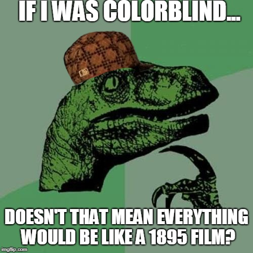 Philosoraptor Meme | IF I WAS COLORBLIND... DOESN'T THAT MEAN EVERYTHING WOULD BE LIKE A 1895 FILM? | image tagged in memes,philosoraptor,scumbag | made w/ Imgflip meme maker