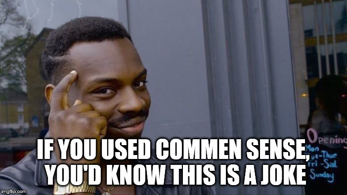 Common Sense you idiot | IF YOU USED COMMEN SENSE, YOU'D KNOW THIS IS A JOKE | image tagged in memes,roll safe think about it | made w/ Imgflip meme maker