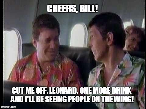 Shatner, not again? | CHEERS, BILL! CUT ME OFF, LEONARD. ONE MORE DRINK AND I'LL BE SEEING PEOPLE ON THE WING! | image tagged in star trek,the twilight zone,william shatner,leonard nimoy,funny,sci-fi | made w/ Imgflip meme maker