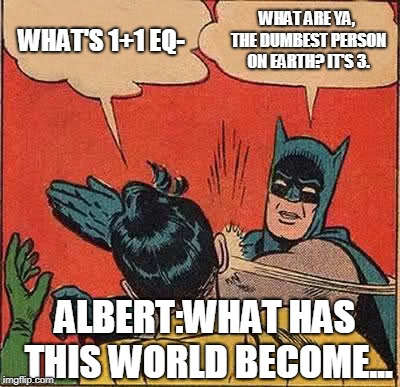 Batman Slapping Robin Meme | WHAT'S 1+1 EQ- WHAT ARE YA, THE DUMBEST PERSON ON EARTH? IT'S 3. ALBERT:WHAT HAS THIS WORLD BECOME... | image tagged in memes,batman slapping robin | made w/ Imgflip meme maker