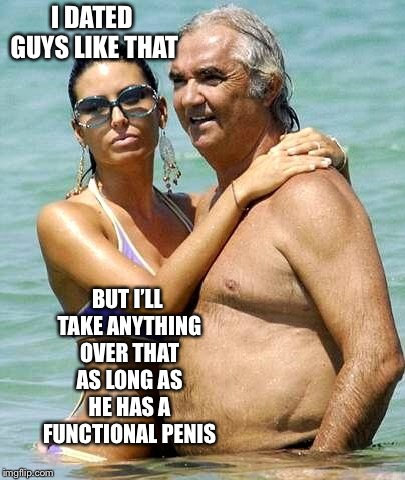 old rich man and slut | I DATED GUYS LIKE THAT BUT I'LL TAKE ANYTHING OVER THAT AS LONG AS HE HAS A FUNCTIONAL P**IS | image tagged in old rich man and slut | made w/ Imgflip meme maker