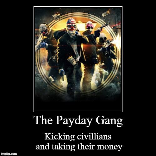 Payday Gang Money Demotivation Meme | The Payday Gang | Kicking civillians and taking their money | image tagged in funny,demotivationals,payday,stealing | made w/ Imgflip demotivational maker