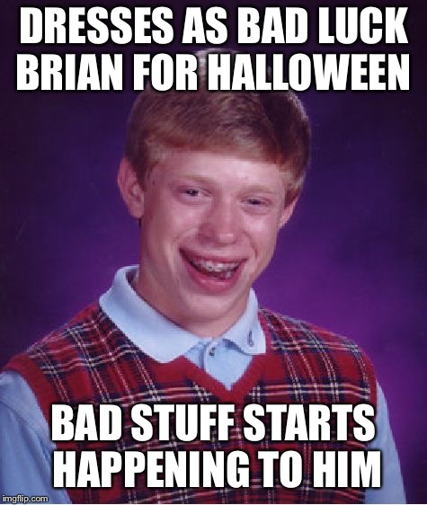 Bad Luck Brian Meme | DRESSES AS BAD LUCK BRIAN FOR HALLOWEEN BAD STUFF STARTS HAPPENING TO HIM | image tagged in memes,bad luck brian | made w/ Imgflip meme maker
