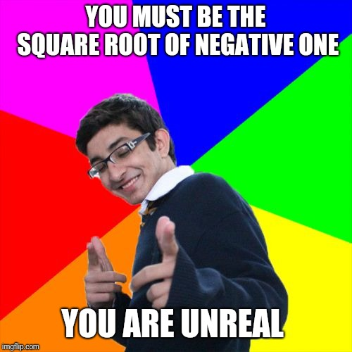 Subtle Pickup Liner Meme | YOU MUST BE THE SQUARE ROOT OF NEGATIVE ONE YOU ARE UNREAL | image tagged in memes,subtle pickup liner | made w/ Imgflip meme maker