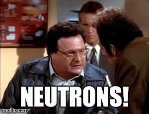 postal newman | NEUTRONS! | image tagged in postal newman | made w/ Imgflip meme maker