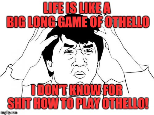Jackie Chan WTF | LIFE IS LIKE A BIG LONG GAME OF OTHELLO I DON'T KNOW FOR SHIT HOW TO PLAY OTHELLO! | image tagged in memes,jackie chan wtf | made w/ Imgflip meme maker