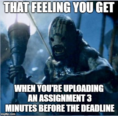 One nerd to rule them all... | THAT FEELING YOU GET WHEN YOU'RE UPLOADING AN ASSIGNMENT 3 MINUTES BEFORE THE DEADLINE | image tagged in lord of the rings | made w/ Imgflip meme maker