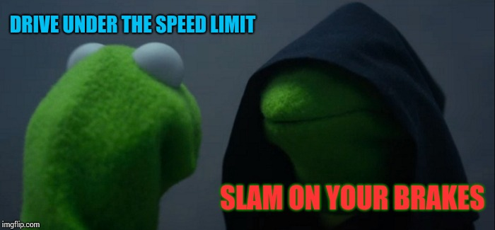 Road rage passive aggressive tendencies. | DRIVE UNDER THE SPEED LIMIT SLAM ON YOUR BRAKES | image tagged in memes,evil kermit | made w/ Imgflip meme maker