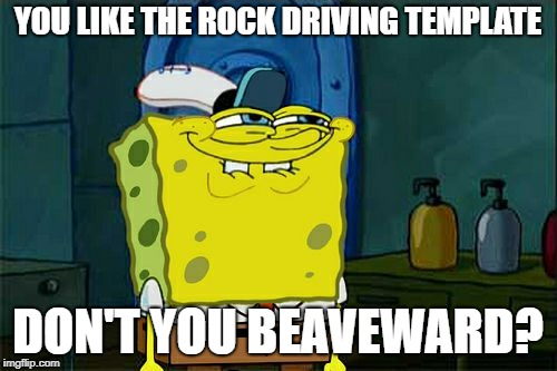 Dont You Squidward Meme | YOU LIKE THE ROCK DRIVING TEMPLATE DON'T YOU BEAVEWARD? | image tagged in memes,dont you squidward | made w/ Imgflip meme maker