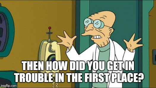 Futurama Professor | THEN HOW DID YOU GET IN TROUBLE IN THE FIRST PLACE? | image tagged in futurama professor | made w/ Imgflip meme maker