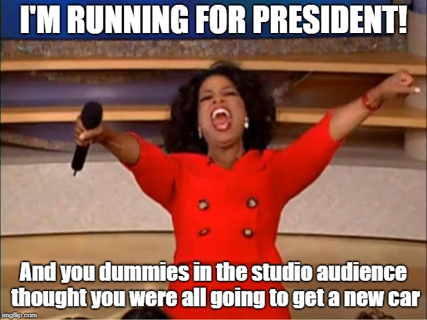 The Big Announcement | I'M RUNNING FOR PRESIDENT! And you dummies in the studio audience thought you were all going to get a new car | image tagged in memes,oprah winfrey | made w/ Imgflip meme maker