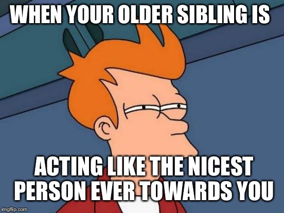 Futurama Fry Meme | WHEN YOUR OLDER SIBLING IS ACTING LIKE THE NICEST PERSON EVER TOWARDS YOU | image tagged in memes,futurama fry | made w/ Imgflip meme maker