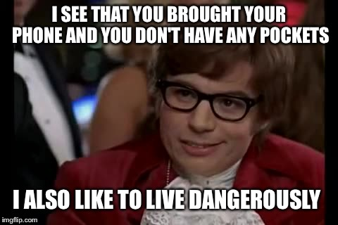 I Too Like To Live Dangerously Meme |  I SEE THAT YOU BROUGHT YOUR PHONE AND YOU DON'T HAVE ANY POCKETS; I ALSO LIKE TO LIVE DANGEROUSLY | image tagged in memes,i too like to live dangerously | made w/ Imgflip meme maker