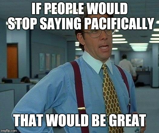 That Would Be Great Meme |  IF PEOPLE WOULD STOP SAYING PACIFICALLY; THAT WOULD BE GREAT | image tagged in memes,that would be great | made w/ Imgflip meme maker