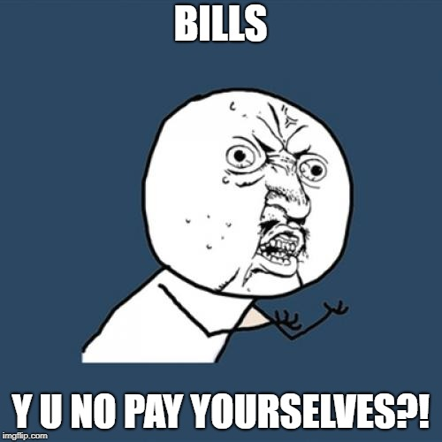 Y U No Meme | BILLS Y U NO PAY YOURSELVES?! | image tagged in memes,y u no | made w/ Imgflip meme maker