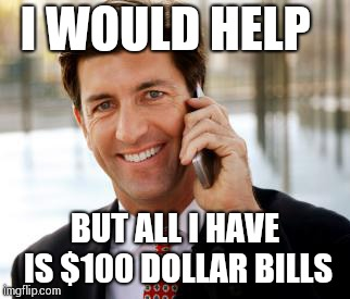 Arrogant Rich Man Meme | I WOULD HELP BUT ALL I HAVE IS $100 DOLLAR BILLS | image tagged in memes,arrogant rich man | made w/ Imgflip meme maker