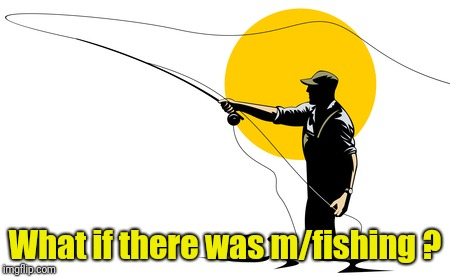 Fly Fishing | What if there was m/fishing ? | image tagged in fly fishing | made w/ Imgflip meme maker
