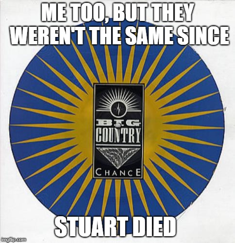 ME TOO, BUT THEY WEREN'T THE SAME SINCE STUART DIED | made w/ Imgflip meme maker