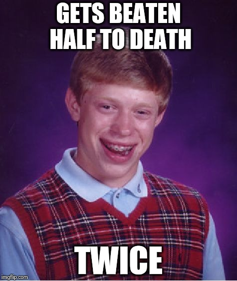 Bad Luck Brian Meme | GETS BEATEN HALF TO DEATH TWICE | image tagged in memes,bad luck brian | made w/ Imgflip meme maker