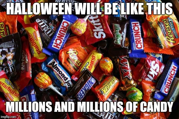 Halloween is candy heaven | HALLOWEEN WILL BE LIKE THIS MILLIONS AND MILLIONS OF CANDY | image tagged in candy,haloween,memes | made w/ Imgflip meme maker