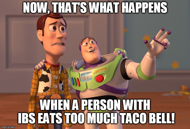 X, X Everywhere Meme | NOW, THAT'S WHAT HAPPENS WHEN A PERSON WITH IBS EATS TOO MUCH TACO BELL! | image tagged in memes,x,x everywhere | made w/ Imgflip meme maker