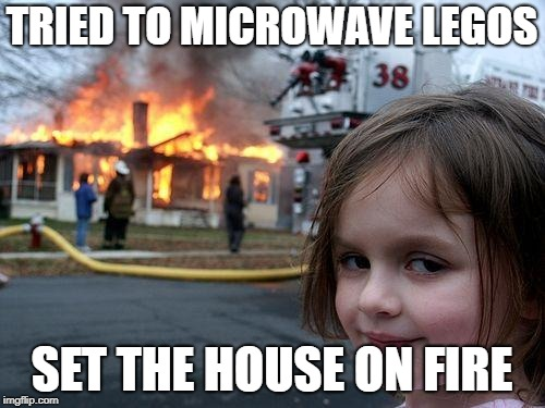 TRIED TO MICROWAVE LEGOS SET THE HOUSE ON FIRE | image tagged in memes,disaster girl | made w/ Imgflip meme maker