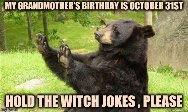 She got lots of candy on her Birthday | MY GRANDMOTHER'S BIRTHDAY IS OCTOBER 31ST HOLD THE WITCH JOKES , PLEASE | image tagged in how about no bear without text,happy birthday,happy halloween,witchcraft,today was a good day | made w/ Imgflip meme maker