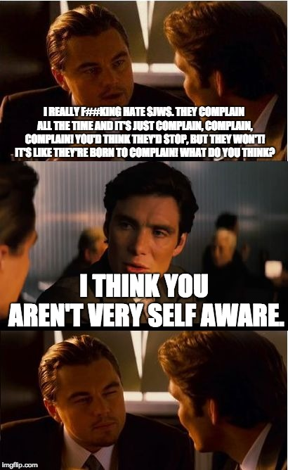 When anti sjws impose on comment sections. | I REALLY F##KING HATE SJWS. THEY COMPLAIN ALL THE TIME AND IT'S JUST COMPLAIN, COMPLAIN, COMPLAIN! YOU'D THINK THEY'D STOP, BUT THEY WON'T!  | image tagged in memes,inception,sjws | made w/ Imgflip meme maker
