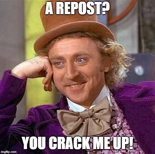 Creepy Condescending Wonka Meme | A REPOST? YOU CRACK ME UP! | image tagged in memes,creepy condescending wonka | made w/ Imgflip meme maker