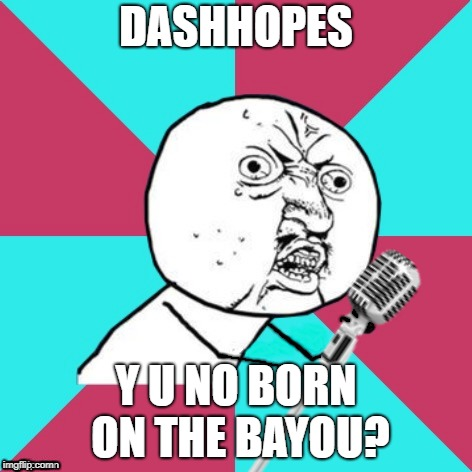 Y U No Music Mic | DASHHOPES Y U NO BORN ON THE BAYOU? | image tagged in y u no music mic | made w/ Imgflip meme maker