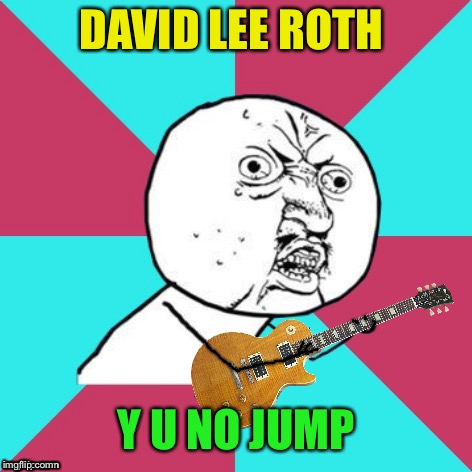 Y U No Music 2 | DAVID LEE ROTH Y U NO JUMP | image tagged in y u no music 2 | made w/ Imgflip meme maker
