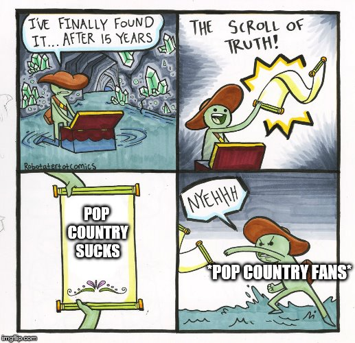 The Scroll Of Truth Meme | POP COUNTRY SUCKS *POP COUNTRY FANS* | image tagged in memes,the scroll of truth | made w/ Imgflip meme maker