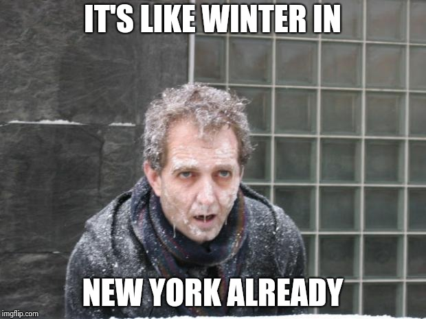 ice, freeze, cold | IT'S LIKE WINTER IN NEW YORK ALREADY | image tagged in ice freeze cold | made w/ Imgflip meme maker