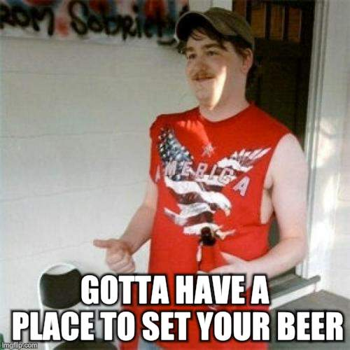 Redneck Randal Meme | GOTTA HAVE A PLACE TO SET YOUR BEER | image tagged in memes,redneck randal | made w/ Imgflip meme maker