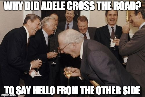 hello its me | WHY DID ADELE CROSS THE ROAD? TO SAY HELLO FROM THE OTHER SIDE | image tagged in memes,laughing men in suits,adele hello | made w/ Imgflip meme maker