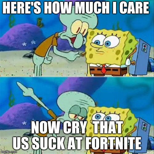 Talk To Spongebob | HERE'S HOW MUCH I CARE NOW CRY  THAT US SUCK AT FORTNITE | image tagged in memes,talk to spongebob | made w/ Imgflip meme maker