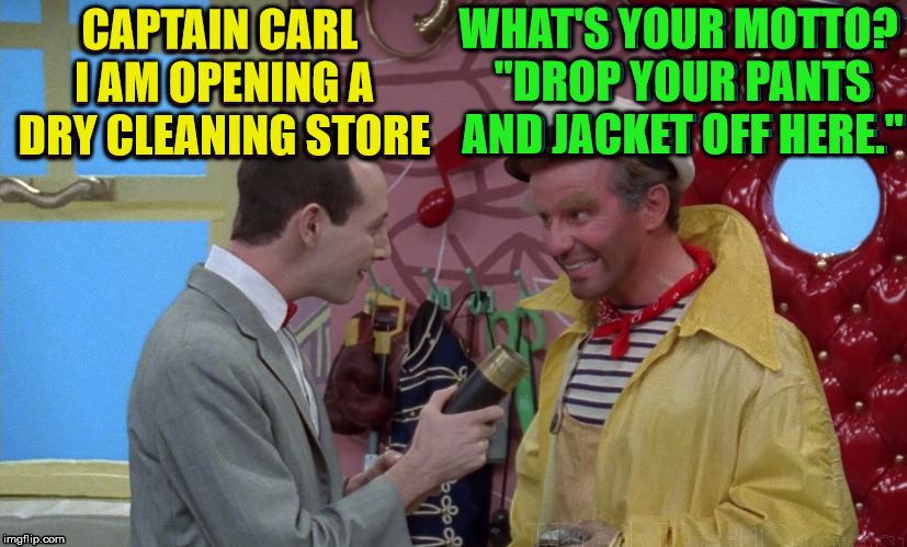 "Pee Herman has a history and this makes it funny. | CAPTAIN CARL I AM OPENING A DRY CLEANING STORE WHAT'S YOUR MOTTO? ""DROP YOUR PANTS AND JACKET OFF HERE."" 