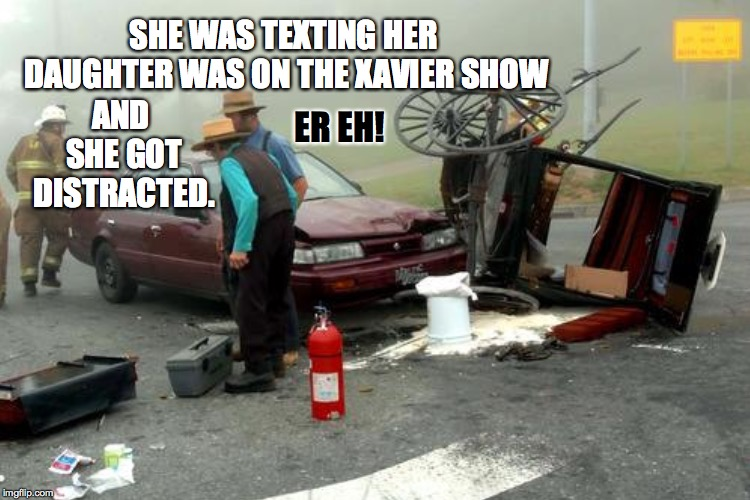 SHE WAS TEXTING HER DAUGHTER WAS ON THE XAVIER SHOW AND SHE GOT DISTRACTED. ER EH! | made w/ Imgflip meme maker