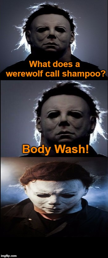 Bad Joke Michael Myers  | What does a werewolf call shampoo? Body Wash! | image tagged in bad joke michael myers,werewolf,jokes,memes,michael myers | made w/ Imgflip meme maker