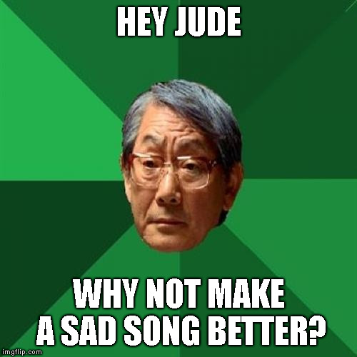 naaaah naah naah na-na-na-naaaaaah | HEY JUDE WHY NOT MAKE A SAD SONG BETTER? | image tagged in memes,beatles,song lyrics,high expectations asian father | made w/ Imgflip meme maker