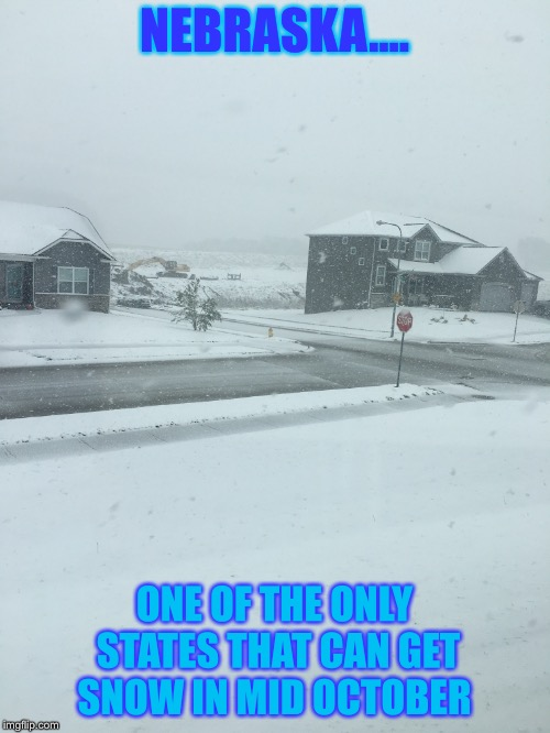 Welcome to Nebraska! | NEBRASKA.... ONE OF THE ONLY STATES THAT CAN GET SNOW IN MID OCTOBER | image tagged in nebraska,weather,snow,october | made w/ Imgflip meme maker