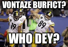 VONTAZE BURFICT? WHO DEY? | image tagged in pittsburgh steelers,smith-shuster,vance mcdonald,burfict | made w/ Imgflip meme maker